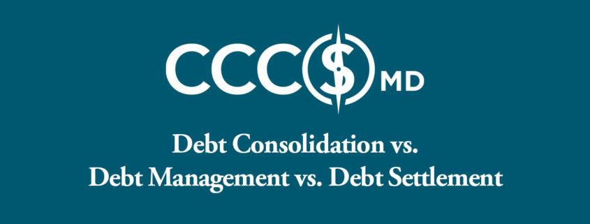 CCCSMD. Dept Consolidation vs. Debt Management vs Debt Settlement.